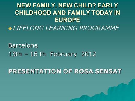 NEW FAMILY, NEW CHILD? EARLY CHILDHOOD AND FAMILY TODAY IN EUROPE   LIFELONG LEARNING PROGRAMMEBarcelone 13th – 16 th February 2012 PRESENTATION OF ROSA.