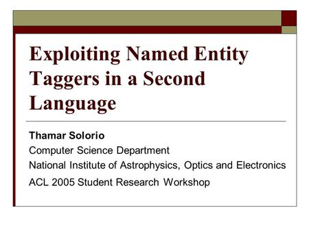 Exploiting Named Entity Taggers in a Second Language Thamar Solorio Computer Science Department National Institute of Astrophysics, Optics and Electronics.