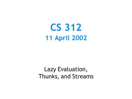 CS 312 11 April 2002 Lazy Evaluation, Thunks, and Streams.