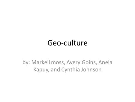 Geo-culture by: Markell moss, Avery Goins, Anela Kapuy, and Cynthia Johnson.