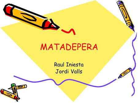 MATADEPERA Raul Iniesta Jordi Valls. MATADEPERA Matadepera is a village in Catalonia at about 30km from Barcelona. It is located at about 423 meters over.