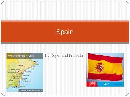 By Roger and Franklin Spain. Location Spain is in the northern hemisphere and surrounded by seas. It is in Europe.