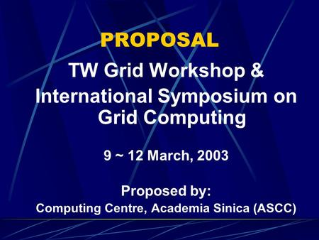 PROPOSAL TW Grid Workshop & International Symposium on Grid Computing 9 ~ 12 March, 2003 Proposed by: Computing Centre, Academia Sinica (ASCC)