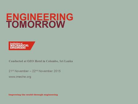 Www.imeche.org 21 st November – 22 nd November 2015 ENGINEERING TOMORROW Conducted at OZO Hotel in Colombo, Sri Lanka.