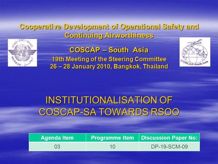 Cooperative Development of Operational Safety and Continuing Airworthiness COSCAP – South Asia 19th Meeting of the Steering Committee 26 – 28 January 2010,