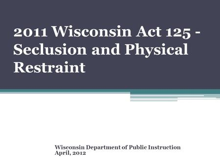 2011 Wisconsin Act 125 - Seclusion and Physical Restraint Wisconsin Department of Public Instruction April, 2012.