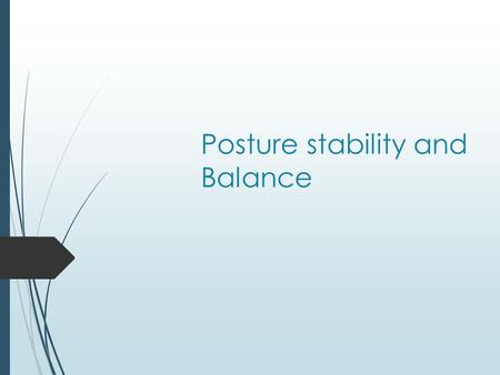 "Posture stability and Balance. Posture  Principles  Definition of ""good"" posture  Examples of poor posture."