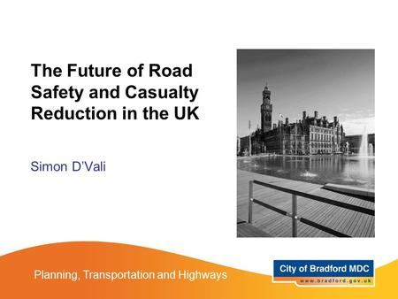 The Future of Road Safety and Casualty Reduction in the UK Simon D'Vali Planning, Transportation and Highways.