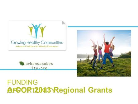 FUNDING OPPORTUNITY ArCOP 2013 Regional Grants arkansasobes ity.org.