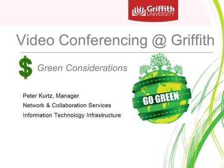 Video Griffith Green Considerations Peter Kurtz, Manager Network & Collaboration Services Information Technology Infrastructure.