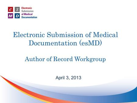 Electronic Submission of Medical Documentation (esMD) Author of Record Workgroup April 3, 2013.