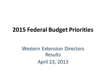 2015 Federal Budget Priorities Western Extension Directors Results April 23, 2013.