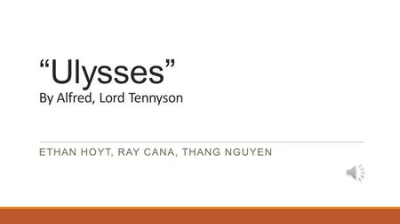 """Ulysses"" By Alfred, Lord Tennyson ETHAN HOYT, RAY CANA, THANG NGUYEN."