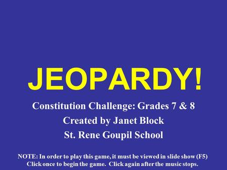 JEOPARDY! Constitution Challenge: Grades 7 & 8 Created by Janet Block St. Rene Goupil School NOTE: In order to play this game, it must be viewed in slide.