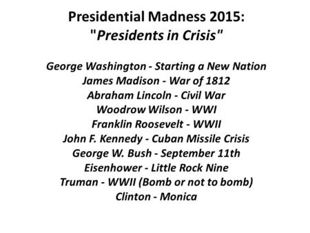 Presidential Madness 2015: Presidents in Crisis George Washington - Starting a New Nation James Madison - War of 1812 Abraham Lincoln - Civil War Woodrow.