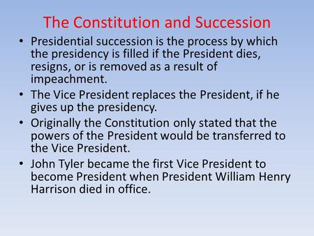 The Constitution and Succession Presidential succession is the process by which the presidency is filled if the President dies, resigns, or is removed.