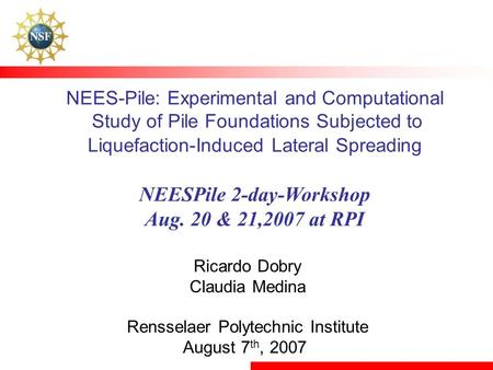 NEES-Pile: Experimental and Computational Study of Pile Foundations Subjected to Liquefaction-Induced Lateral Spreading NEESPile 2-day-Workshop Aug. 20.