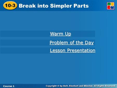 10-3 Break into Simpler Parts Course 1 Warm Up Warm Up Lesson Presentation Lesson Presentation Problem of the Day Problem of the Day.