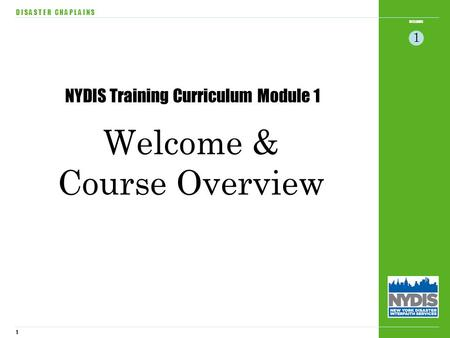 1 WELCOME D I S A S T E R C H A P L A I N S 1 Welcome & Course Overview NYDIS Training Curriculum Module 1.