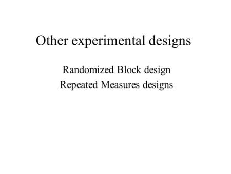 Other experimental designs Randomized Block design Repeated Measures designs.