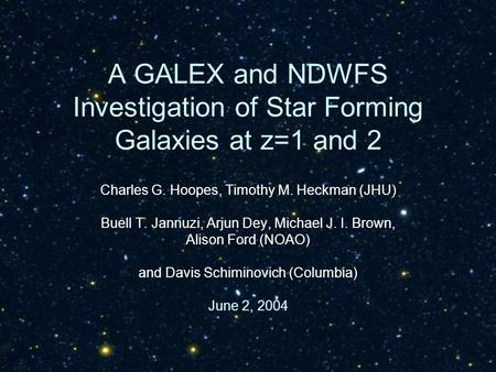 A GALEX and NDWFS Investigation of Star Forming Galaxies at z=1 and 2 Charles G. Hoopes, Timothy M. Heckman (JHU) Buell T. Jannuzi, Arjun Dey, Michael.
