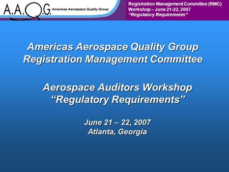 "Registration Management Committee (RMC) Workshop – June 21-22, 2007 ""Regulatory Requirements"" Americas Aerospace Quality Group Registration Management."