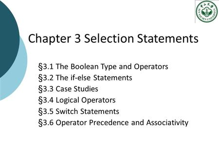 Chapter 3 Selection Statements §3.1 The Boolean Type and Operators §3.2 The if-else Statements §3.3 Case Studies §3.4 Logical Operators §3.5 Switch Statements.