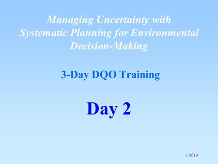 1 of 19 Managing Uncertainty with Systematic Planning for Environmental Decision-Making 3-Day DQO Training Day 2.