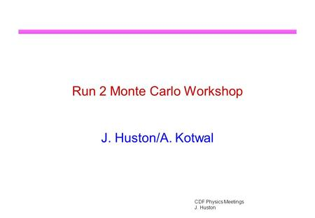 CDF Physics Meetings J. Huston Run 2 Monte Carlo Workshop J. Huston/A. Kotwal.