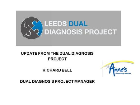 UPDATE FROM THE DUAL DIAGNOSIS PROJECT RICHARD BELL DUAL DIAGNOSIS PROJECT MANAGER.