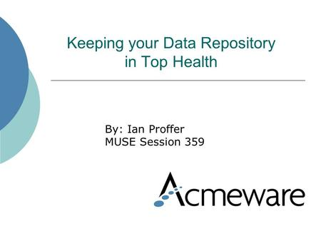 Keeping your Data Repository in Top Health By: Ian Proffer MUSE Session 359.