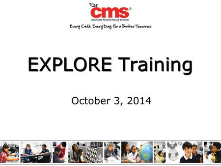 EXPLORE Training October 3, 2014 2 Serves as a baseline measure of academic progress toward college and career readiness when used with PLAN and the.