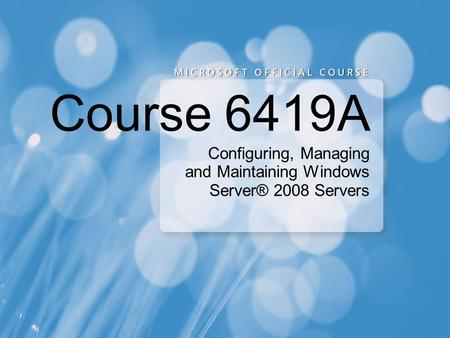Configuring, Managing and Maintaining Windows Server® 2008 Servers Course 6419A.