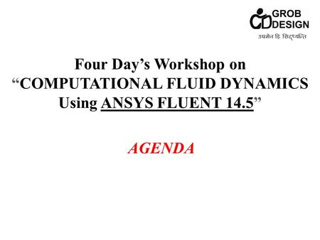 "Four Day's Workshop on ""COMPUTATIONAL FLUID DYNAMICS Using ANSYS FLUENT 14.5"" AGENDA उद्यमेन हि सिद्ध्यन्ति"