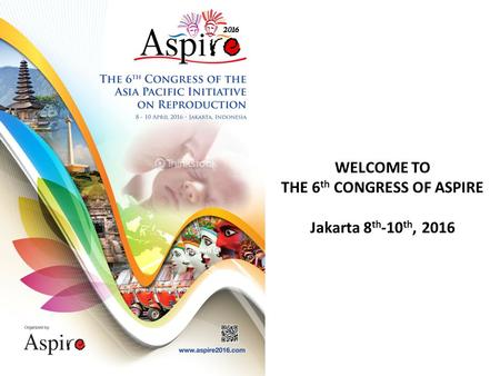 WELCOME TO THE 6 th CONGRESS OF ASPIRE Jakarta 8 th -10 th, 2016.