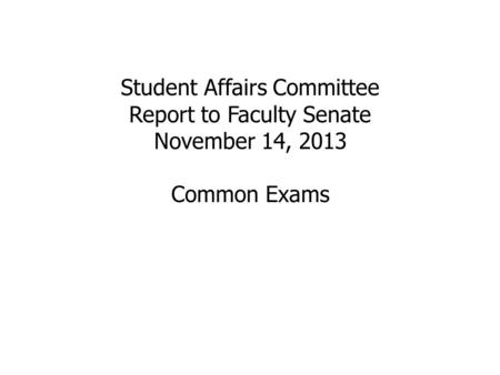 Student Affairs Committee Report to Faculty Senate November 14, 2013 Common Exams.