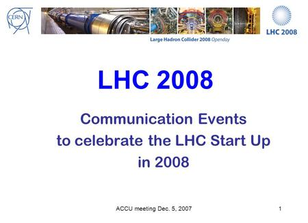 ACCU meeting Dec. 5, 20071 LHC 2008 Communication Events to celebrate the LHC Start Up in 2008.
