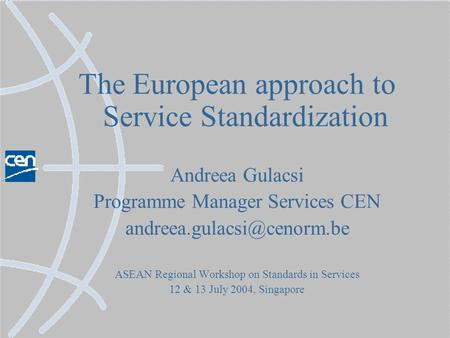 The European approach to Service Standardization Andreea Gulacsi Programme Manager Services CEN ASEAN Regional Workshop on Standards.