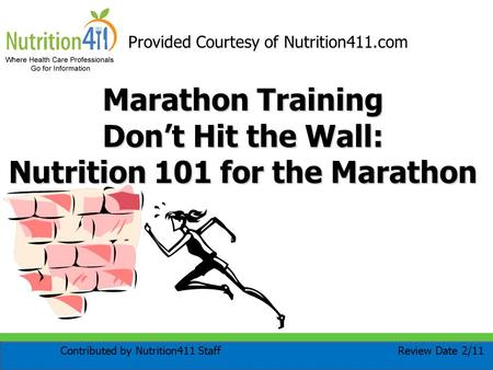 Marathon Training Don't Hit the Wall: Nutrition 101 for the Marathon Provided Courtesy of Nutrition411.com Review Date 2/11Contributed by Nutrition411.