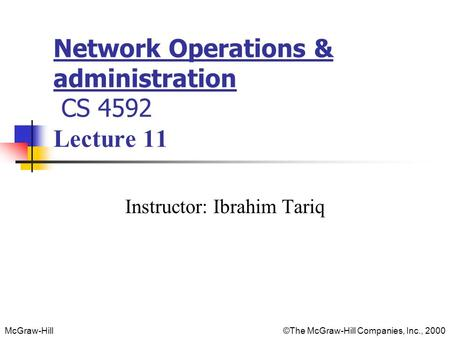 McGraw-Hill©The McGraw-Hill Companies, Inc., 2000 Network Operations & administration CS 4592 Lecture 11 Instructor: Ibrahim Tariq.