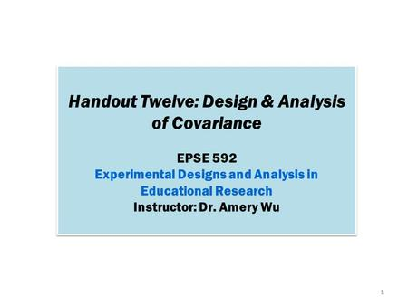 Handout Twelve: Design & Analysis of Covariance EPSE 592 Experimental Designs and Analysis in Educational Research Instructor: Dr. Amery Wu Handout Twelve: