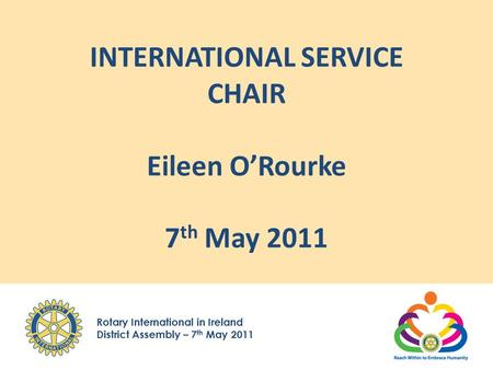 Rotary International in Ireland District Assembly – 7 th May 2011 INTERNATIONAL SERVICE CHAIR Eileen O'Rourke 7 th May 2011.