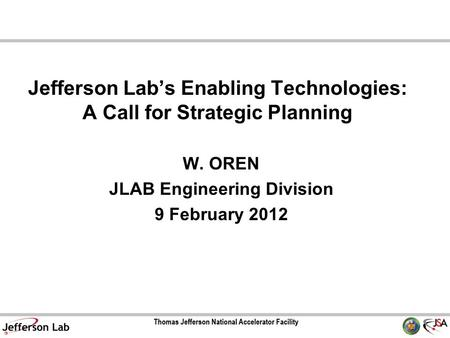 Jefferson Lab's Enabling Technologies: A Call for Strategic Planning W. OREN JLAB Engineering Division 9 February 2012.