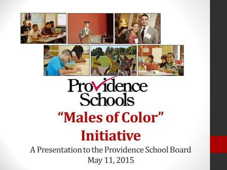 """Males of Color"" Initiative A Presentation to the Providence School Board May 11, 2015."