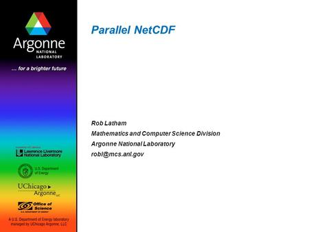 Parallel NetCDF Rob Latham Mathematics and Computer Science Division Argonne National Laboratory