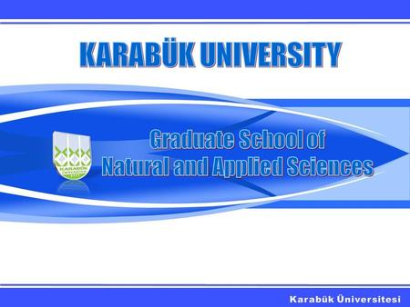 HISTORY With the establishment of Karabük University at 2007, Graduate School of Natural and Applied Sciences has started its education life with 8 graduate.