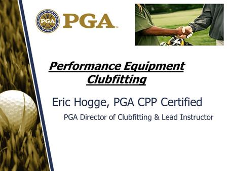 Performance Equipment Clubfitting Eric Hogge, PGA CPP Certified PGA Director of Clubfitting & Lead Instructor.