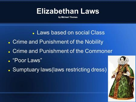 "Elizabethan Laws by Michael Thomas Laws based on social Class Crime and Punishment of the Nobility Crime and Punishment of the Commoner ""Poor Laws"" Sumptuary."