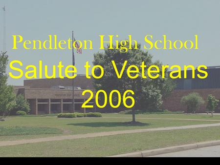 Pendleton High School Salute to Veterans 2006. Pendleton High School Our Veterans: