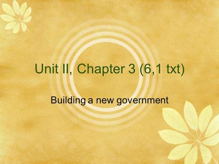 Unit II, Chapter 3 (6,1 txt) Building a new government.
